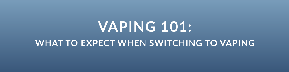 Vaping 101: What to Expect When Switching to Vaping
